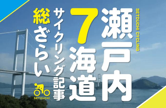 【瀬戸内7海道】走破!しまなみ・かきしま・さざなみ・せとかぜ・とびしま・はまかぜ・ゆめしま海道サイクリング総ざらい